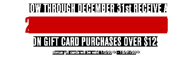 20% BONUS GIFT CARD ON GIFT CARD PURCHASES OVER $125. NOW THROUGH DECEMBER 31ST